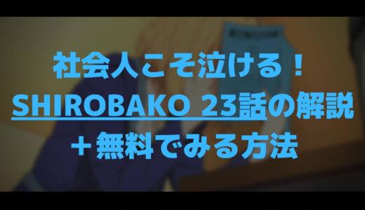 社会人こそ泣ける!SHIROBAKO23話の解説+無料でみる方法